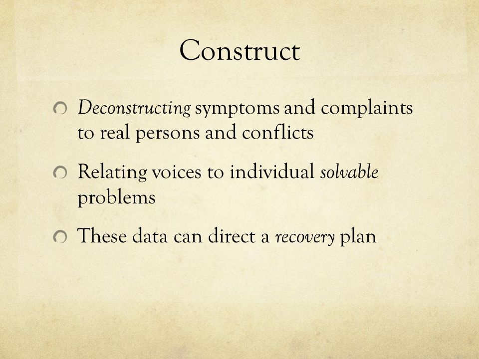 Construct Deconstructing symptoms and complaints to real persons and conflicts Relating voices to individual solvable problems These data can direct a recovery plan