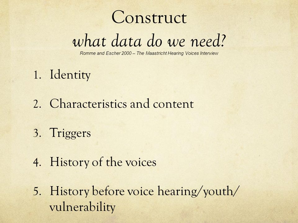 Construct what data do we need? Romme and Escher 2000 – The Maastricht Hearing Voices Interview 1. Identity 2. Characteristics and content 3. Triggers