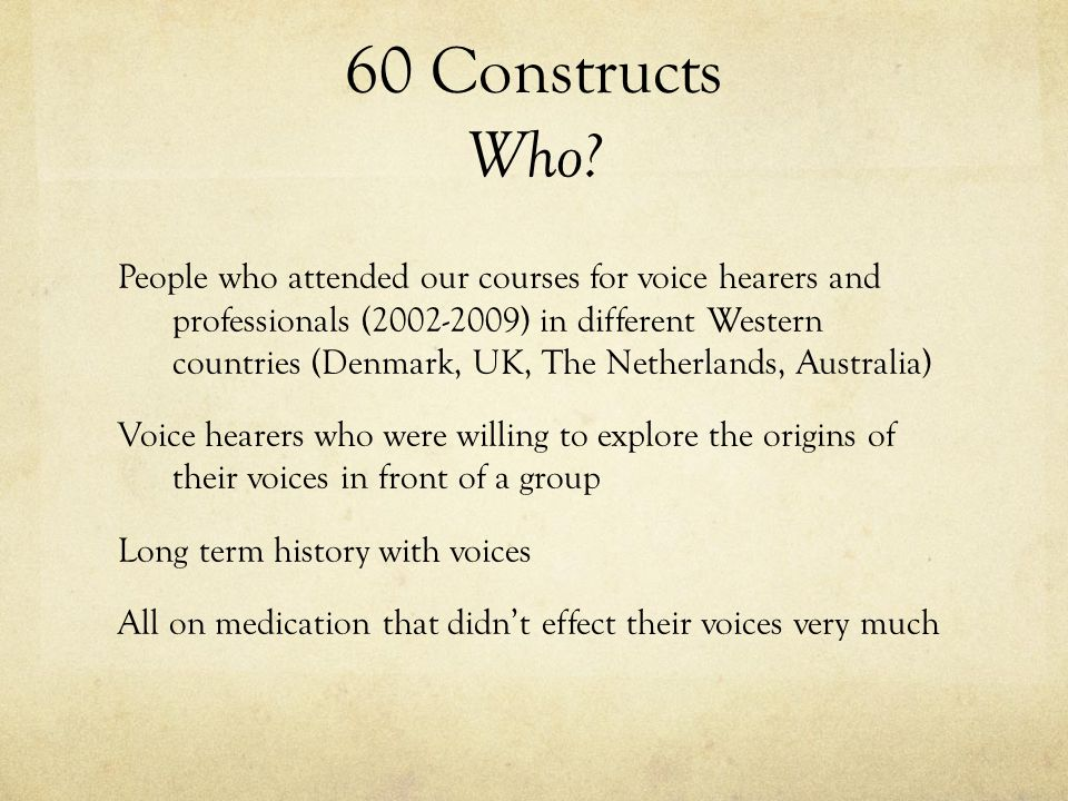 60 Constructs Who? People who attended our courses for voice hearers and professionals (2002-2009) in different Western countries (Denmark, UK, The Ne