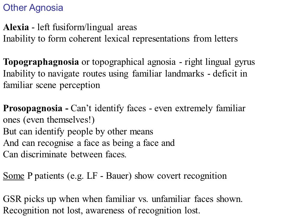 Other Agnosia Alexia - left fusiform/lingual areas Inability to form coherent lexical representations from letters Topographagnosia or topographical agnosia - right lingual gyrus Inability to navigate routes using familiar landmarks - deficit in familiar scene perception Prosopagnosia - Cant identify faces - even extremely familiar ones (even themselves!) But can identify people by other means And can recognise a face as being a face and Can discriminate between faces.