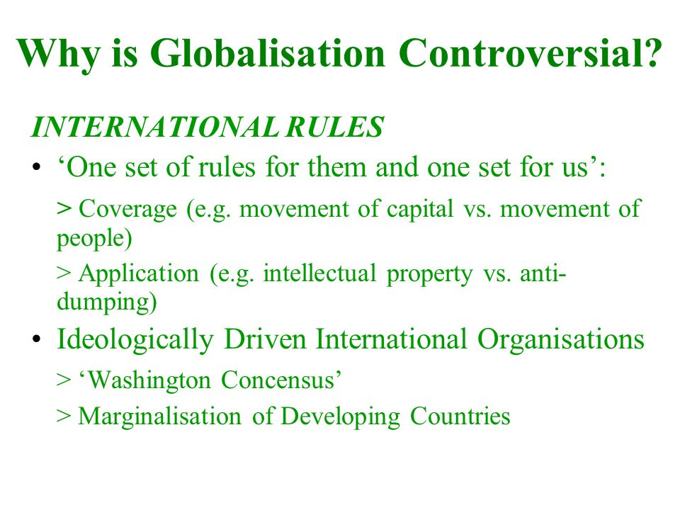 Why is Globalisation Controversial? INTERNATIONAL RULES One set of rules for them and one set for us: > Coverage (e.g. movement of capital vs. movemen