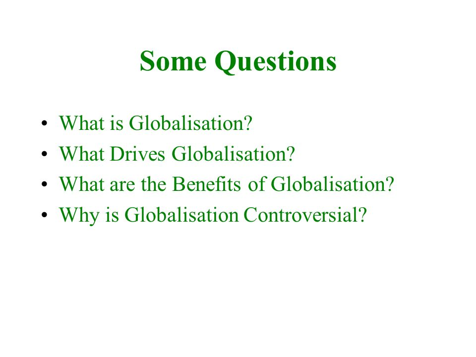 Some Questions What is Globalisation? What Drives Globalisation? What are the Benefits of Globalisation? Why is Globalisation Controversial?