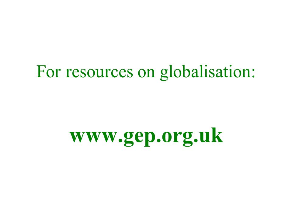 For resources on globalisation: www.gep.org.uk