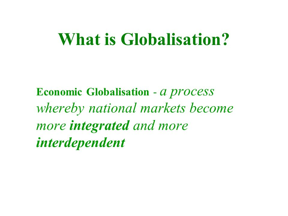 What is Globalisation? Economic Globalisation - a process whereby national markets become more integrated and more interdependent
