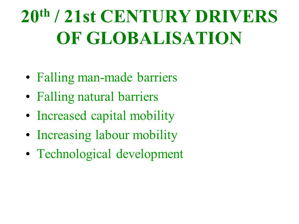 20 th / 21st CENTURY DRIVERS OF GLOBALISATION Falling man-made barriers Falling natural barriers Increased capital mobility Increasing labour mobility