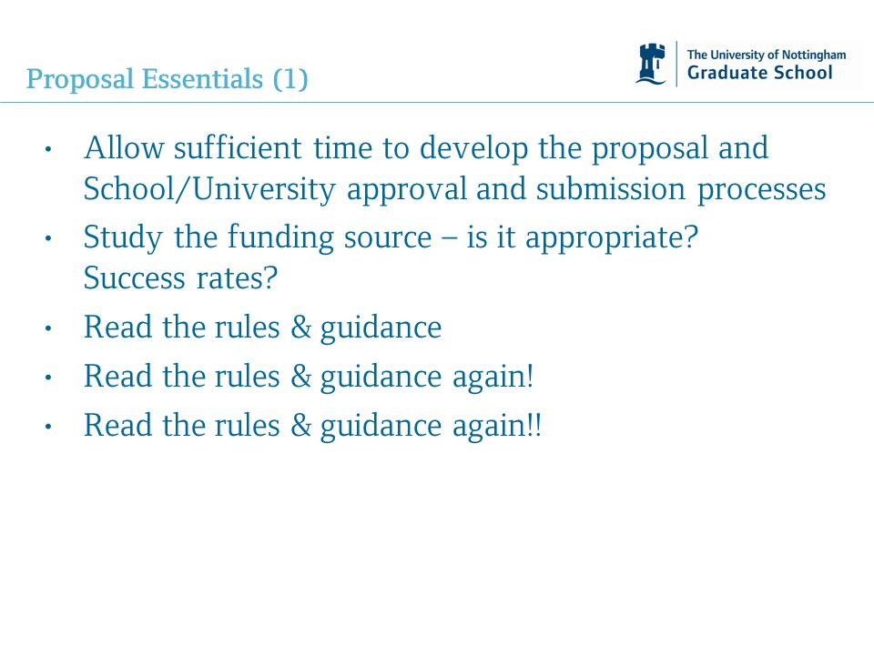 Proposal Essentials (1) Allow sufficient time to develop the proposal and School/University approval and submission processes Study the funding source – is it appropriate.