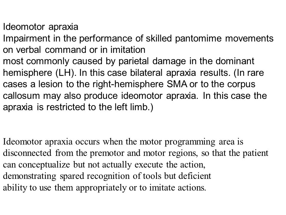 Ideomotor apraxia Impairment in the performance of skilled pantomime movements on verbal command or in imitation most commonly caused by parietal dama