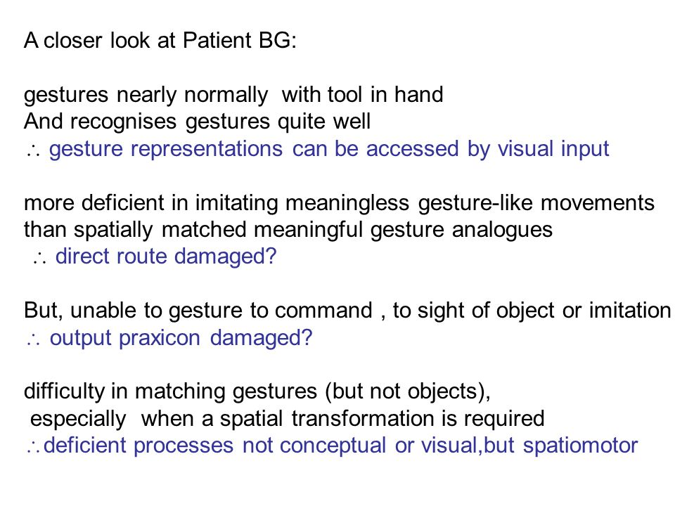 A closer look at Patient BG: gestures nearly normally with tool in hand And recognises gestures quite well gesture representations can be accessed by