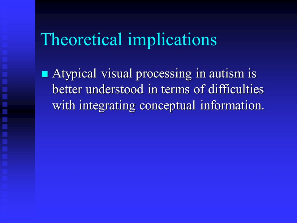 Theoretical implications Atypical visual processing in autism is better understood in terms of difficulties with integrating conceptual information.