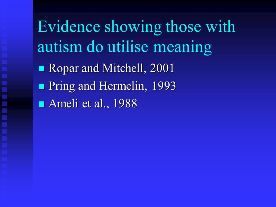Evidence showing those with autism do utilise meaning Ropar and Mitchell, 2001 Ropar and Mitchell, 2001 Pring and Hermelin, 1993 Pring and Hermelin, 1993 Ameli et al., 1988 Ameli et al., 1988