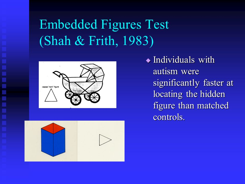 Embedded Figures Test (Shah & Frith, 1983) Individuals with autism were significantly faster at locating the hidden figure than matched controls.
