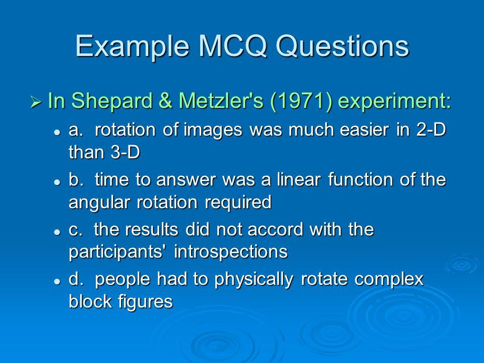 Example MCQ Questions In Shepard & Metzler s (1971) experiment: In Shepard & Metzler s (1971) experiment: a.