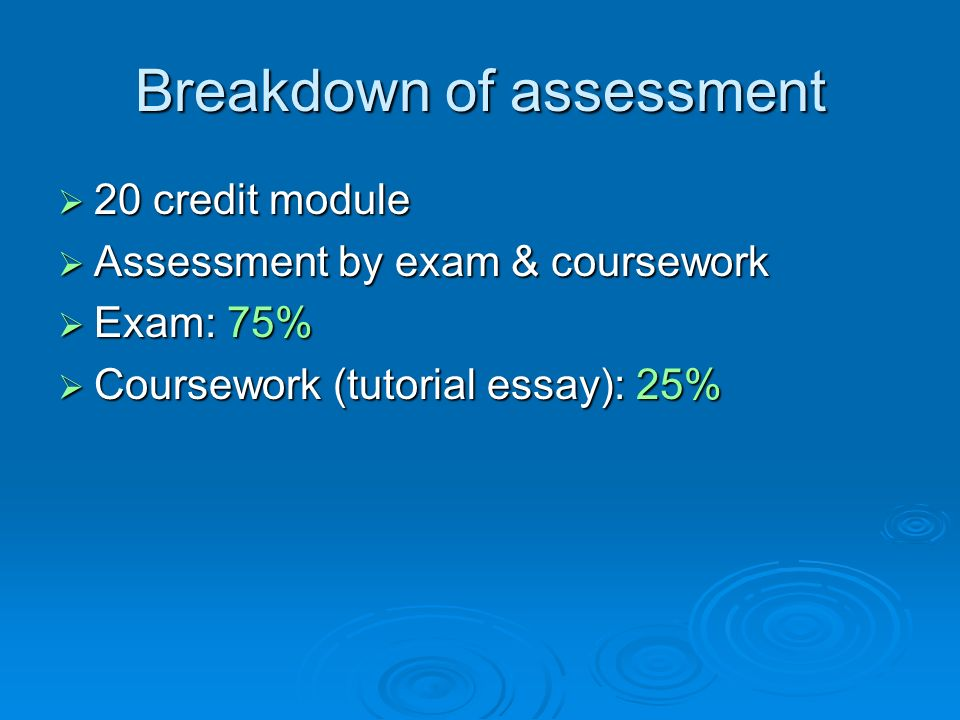 Breakdown of assessment 20 credit module 20 credit module Assessment by exam & coursework Assessment by exam & coursework Exam: 75% Exam: 75% Coursework (tutorial essay): 25% Coursework (tutorial essay): 25%