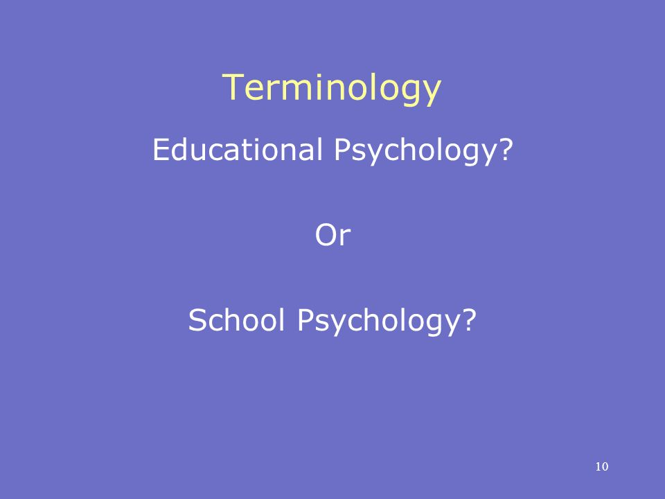 10 Terminology Educational Psychology? Or School Psychology?