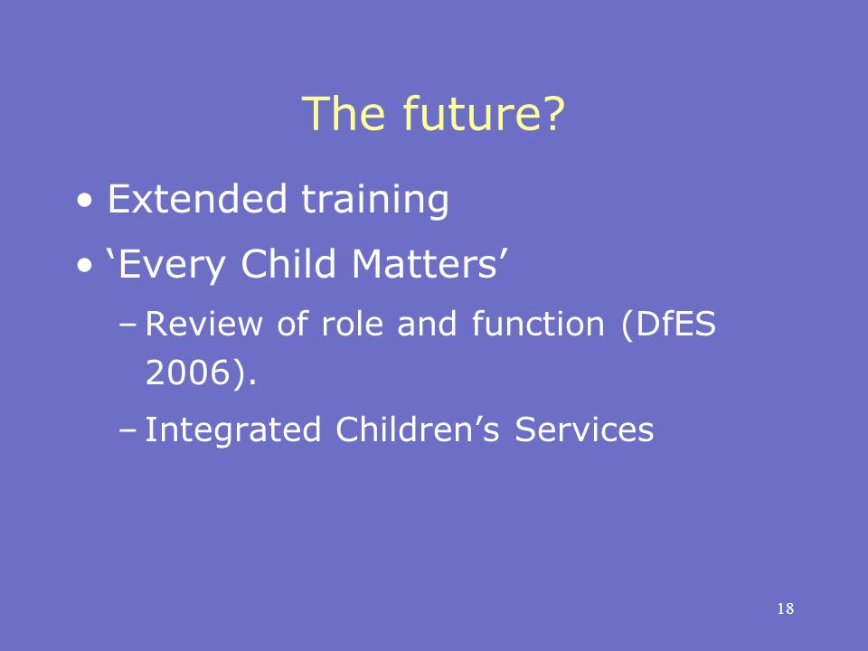 18 The future. Extended training Every Child Matters –Review of role and function (DfES 2006).