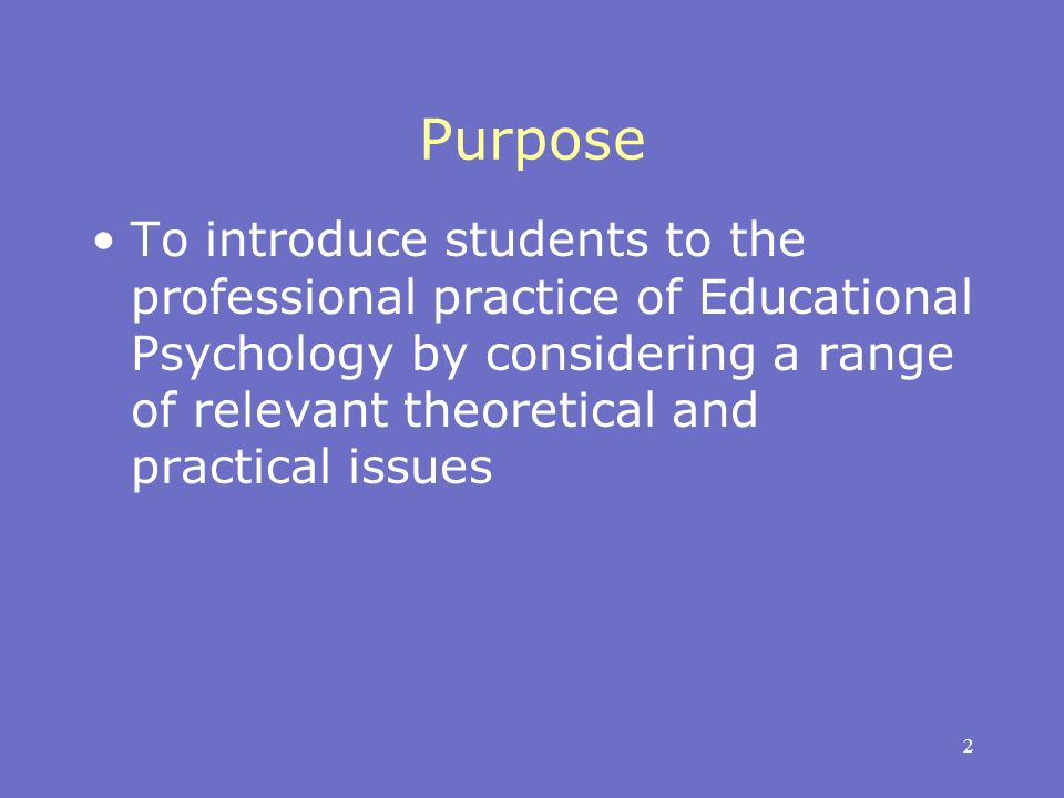 2 Purpose To introduce students to the professional practice of Educational Psychology by considering a range of relevant theoretical and practical issues