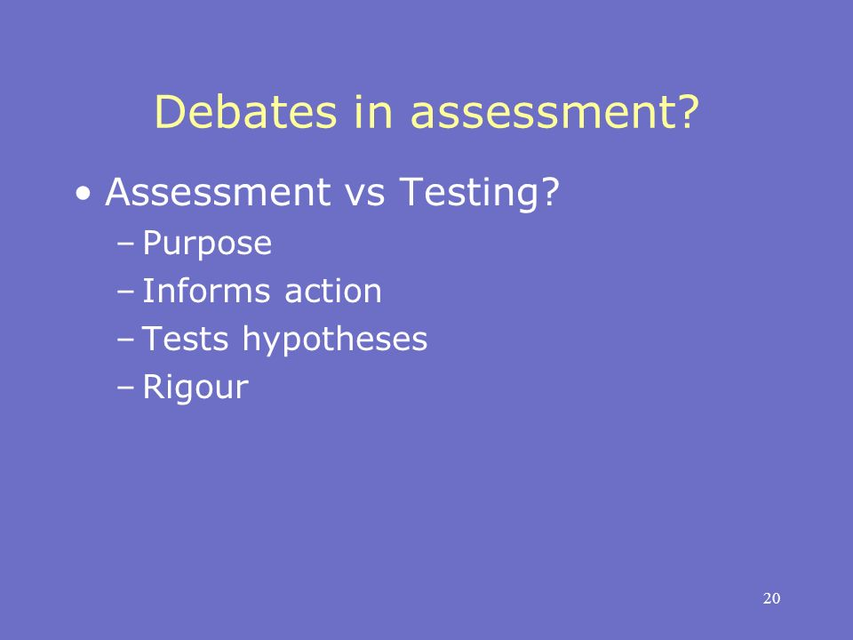 20 Debates in assessment Assessment vs Testing –Purpose –Informs action –Tests hypotheses –Rigour