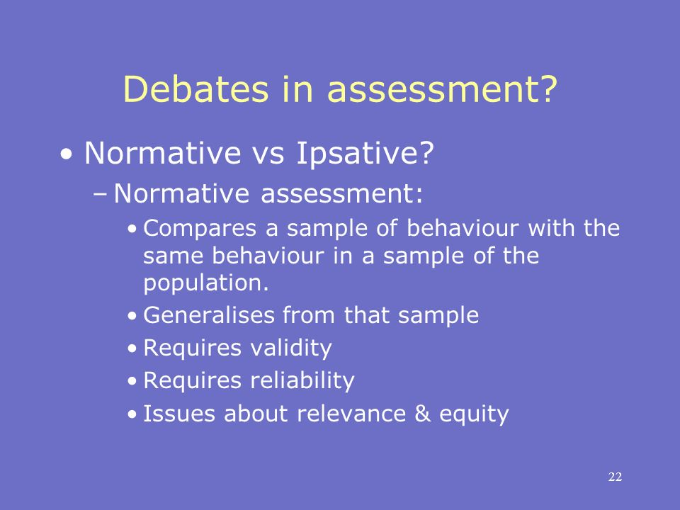 22 Debates in assessment? Normative vs Ipsative? –Normative assessment: Compares a sample of behaviour with the same behaviour in a sample of the popu