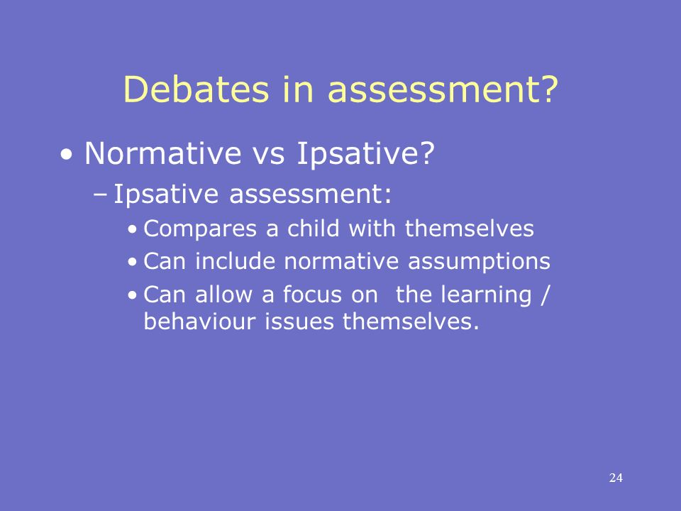 24 Debates in assessment? Normative vs Ipsative? –Ipsative assessment: Compares a child with themselves Can include normative assumptions Can allow a
