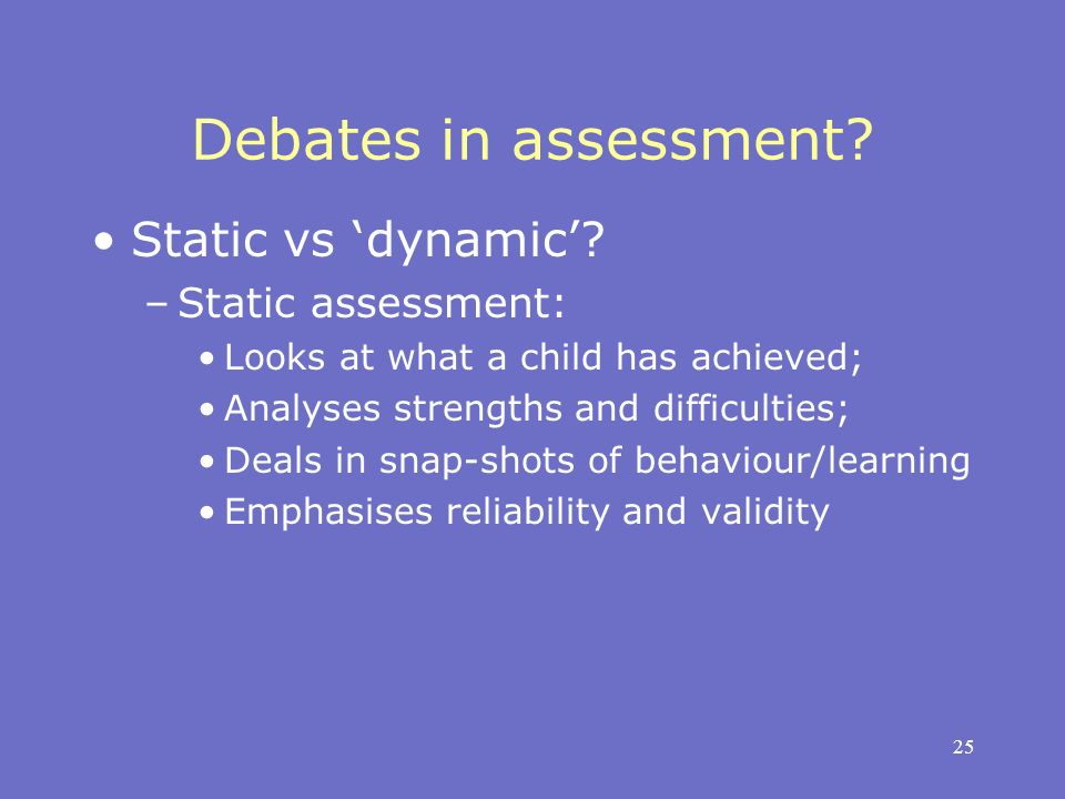 25 Debates in assessment? Static vs dynamic? –Static assessment: Looks at what a child has achieved; Analyses strengths and difficulties; Deals in sna