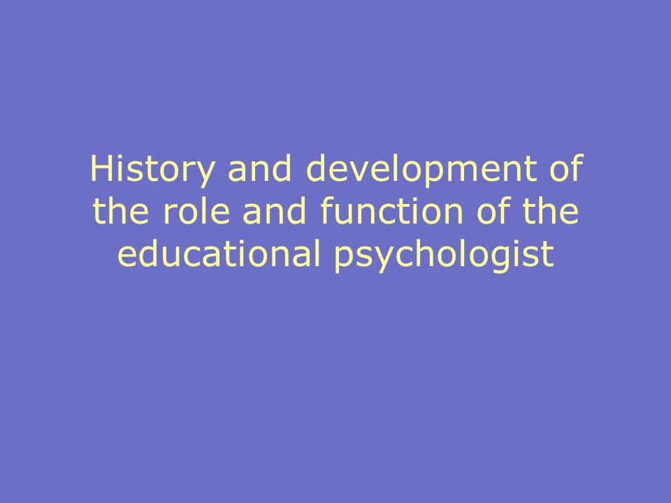 History and development of the role and function of the educational psychologist
