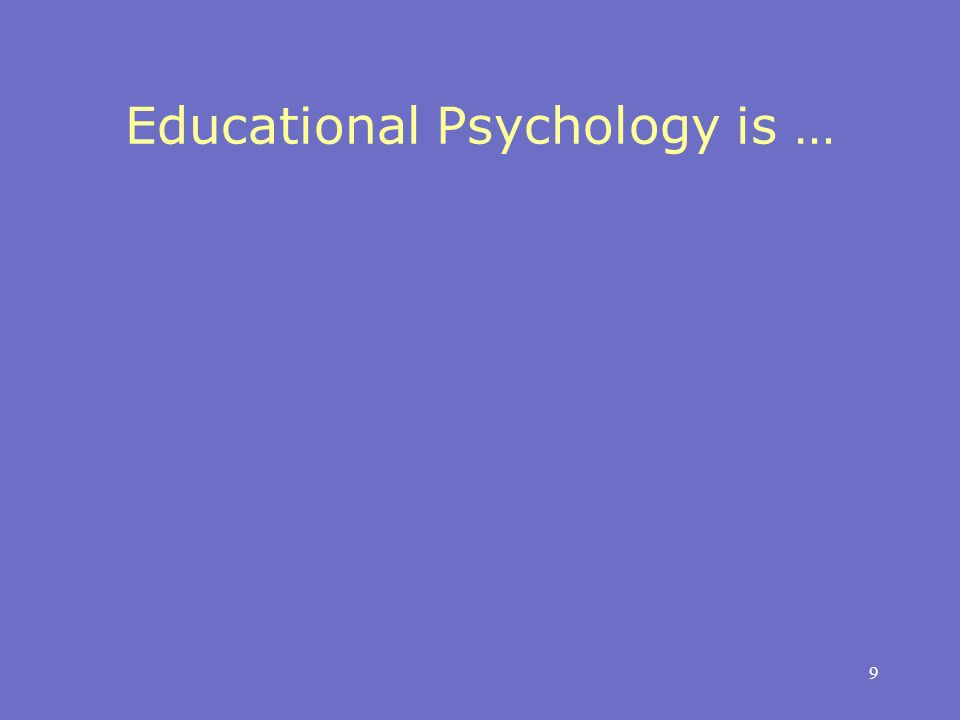 9 Educational Psychology is …
