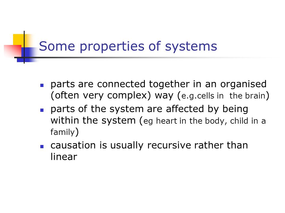 Some properties of systems parts are connected together in an organised (often very complex) way ( e.g.cells in the brain ) parts of the system are af