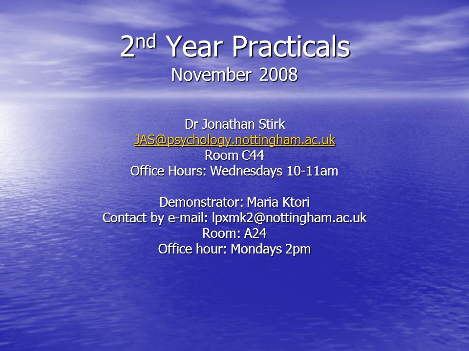 2 nd Year Practicals November 2008 Dr Jonathan Stirk JAS@psychology.nottingham.ac.uk Room C44 Office Hours: Wednesdays 10-11am Demonstrator: Maria Kto