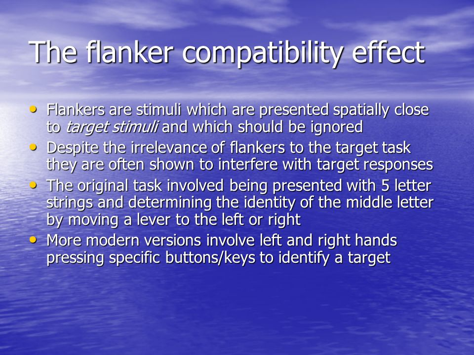 The flanker compatibility effect Flankers are stimuli which are presented spatially close to target stimuli and which should be ignored Flankers are s