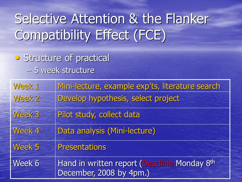 Selective Attention & the Flanker Compatibility Effect (FCE) Structure of practical Structure of practical –5 week structure Week 1 Mini-lecture, exam