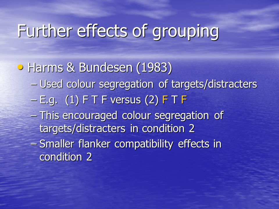 Further effects of grouping Harms & Bundesen (1983) Harms & Bundesen (1983) –Used colour segregation of targets/distracters –E.g. (1) F T F versus (2)