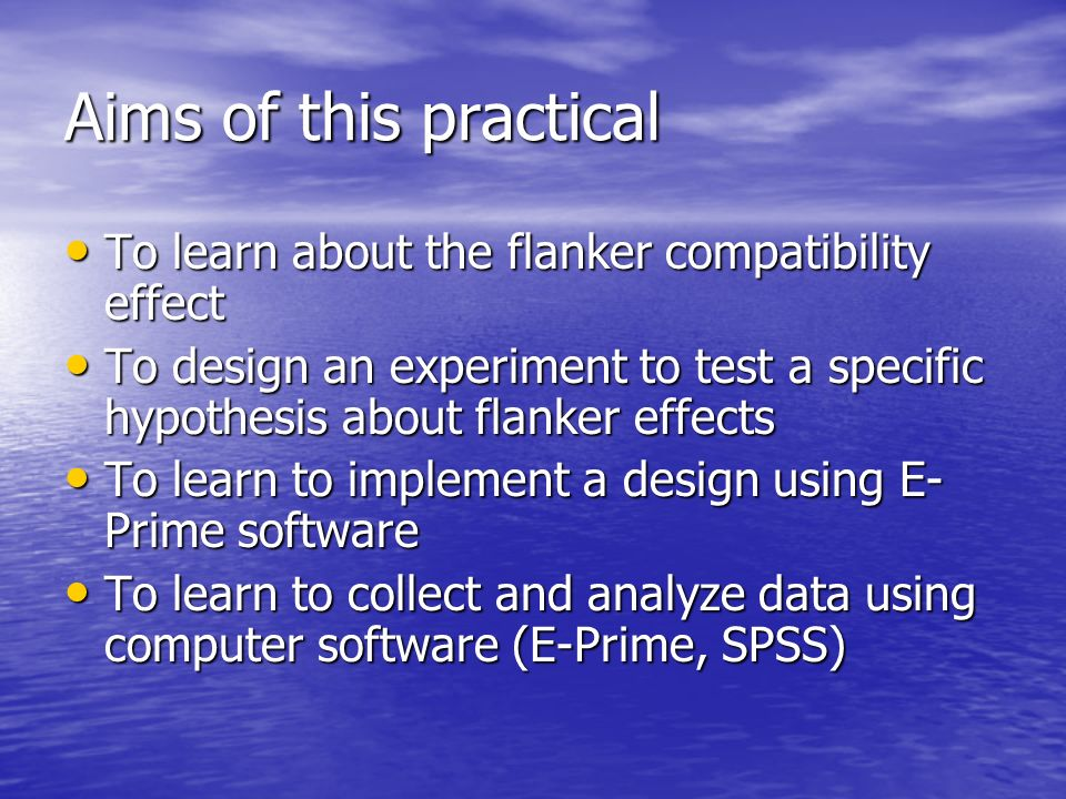 Aims of this practical To learn about the flanker compatibility effect To learn about the flanker compatibility effect To design an experiment to test