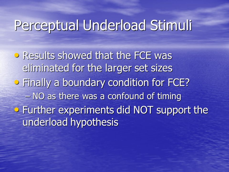 Perceptual Underload Stimuli Results showed that the FCE was eliminated for the larger set sizes Results showed that the FCE was eliminated for the la
