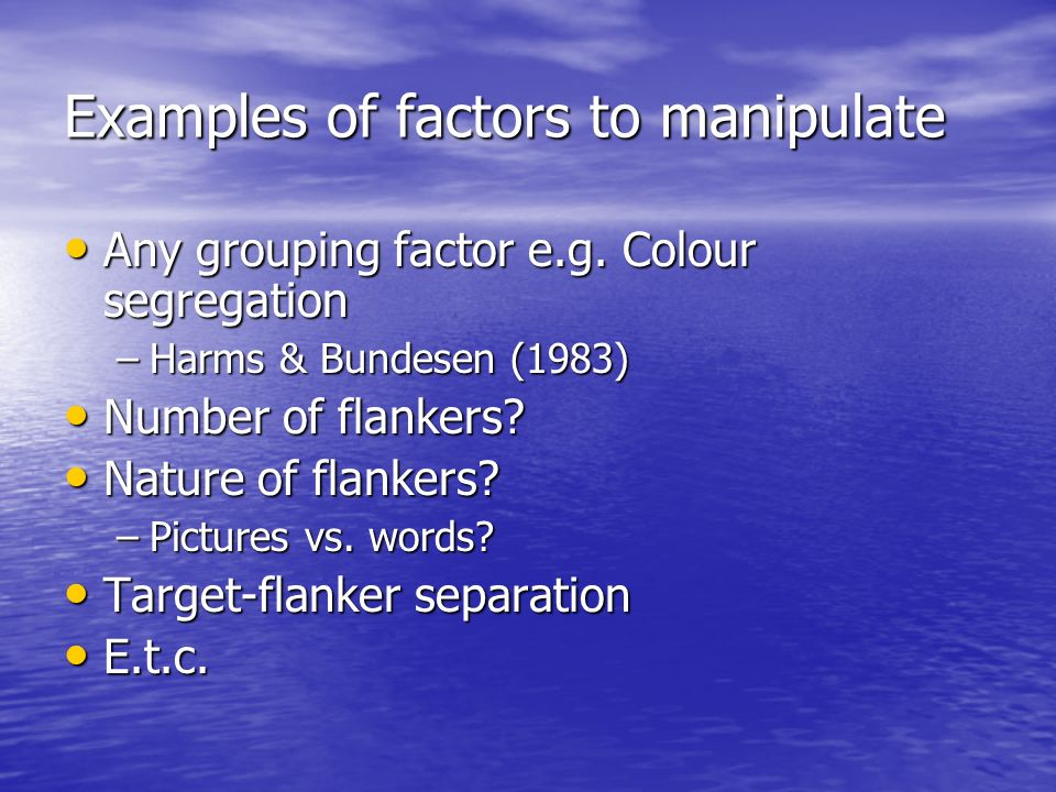 Examples of factors to manipulate Any grouping factor e.g. Colour segregation Any grouping factor e.g. Colour segregation –Harms & Bundesen (1983) Num