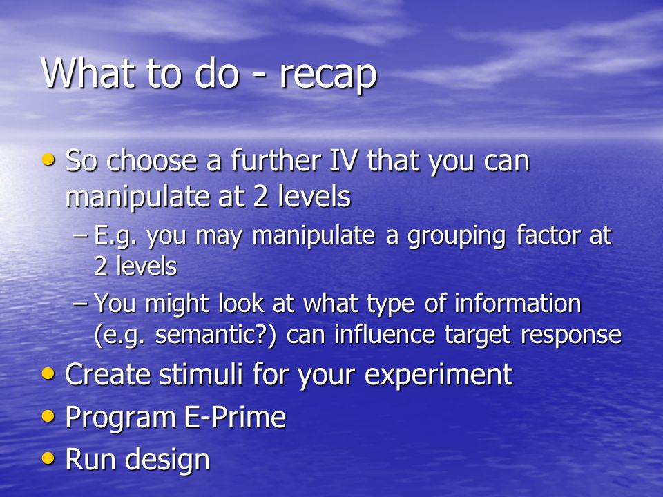 What to do - recap So choose a further IV that you can manipulate at 2 levels So choose a further IV that you can manipulate at 2 levels –E.g. you may