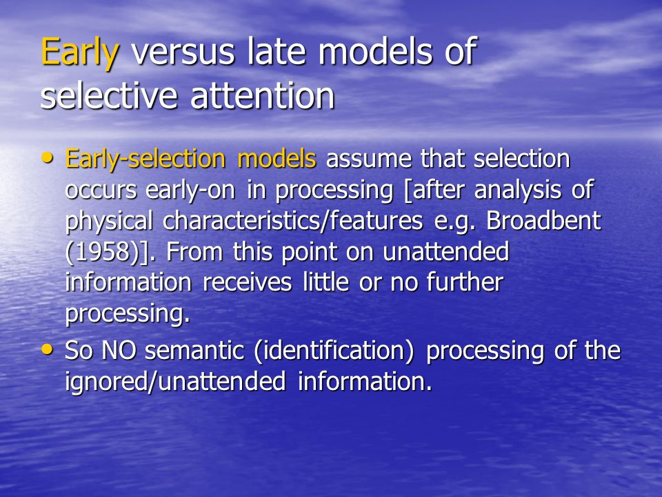 Early versus late models of selective attention Early-selection models assume that selection occurs early-on in processing [after analysis of physical