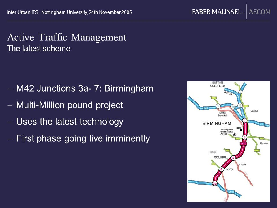 Inter-Urban ITS, Nottingham University, 24th November 2005 Active Traffic Management M42 Junctions 3a- 7: Birmingham Multi-Million pound project Uses the latest technology First phase going live imminently The latest scheme M42 J3a-7