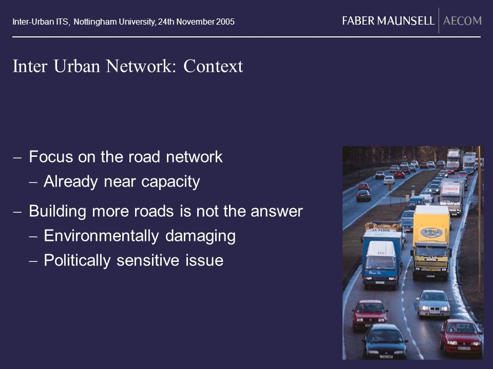 Inter-Urban ITS, Nottingham University, 24th November 2005 Inter Urban Network: Context Focus on the road network Already near capacity Building more roads is not the answer Environmentally damaging Politically sensitive issue