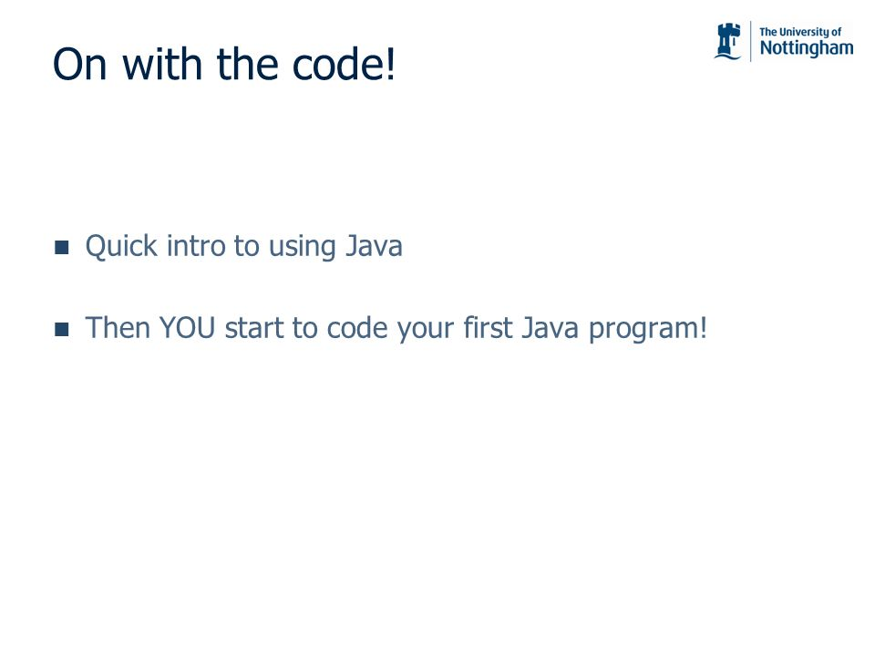 On with the code! Quick intro to using Java Then YOU start to code your first Java program!