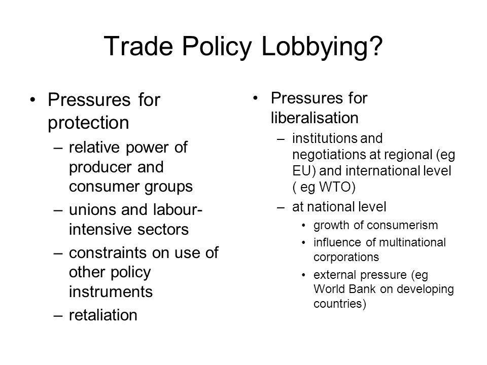 Trade Policy Lobbying? Pressures for protection –relative power of producer and consumer groups –unions and labour- intensive sectors –constraints on