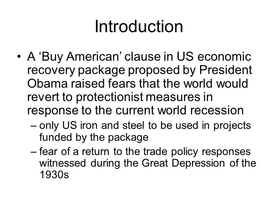 Introduction A Buy American clause in US economic recovery package proposed by President Obama raised fears that the world would revert to protectionist measures in response to the current world recession –only US iron and steel to be used in projects funded by the package –fear of a return to the trade policy responses witnessed during the Great Depression of the 1930s