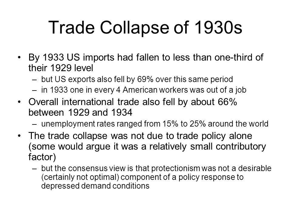 Trade Collapse of 1930s By 1933 US imports had fallen to less than one-third of their 1929 level –but US exports also fell by 69% over this same period –in 1933 one in every 4 American workers was out of a job Overall international trade also fell by about 66% between 1929 and 1934 –unemployment rates ranged from 15% to 25% around the world The trade collapse was not due to trade policy alone (some would argue it was a relatively small contributory factor) –but the consensus view is that protectionism was not a desirable (certainly not optimal) component of a policy response to depressed demand conditions