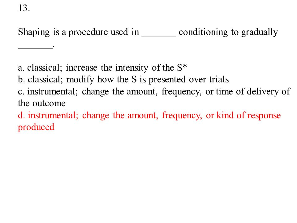 13. Shaping is a procedure used in _______ conditioning to gradually _______.