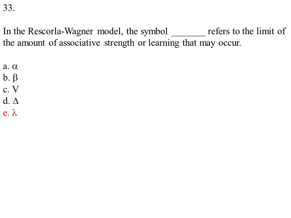 33. In the Rescorla-Wagner model, the symbol _______ refers to the limit of the amount of associative strength or learning that may occur. a. b. c. V
