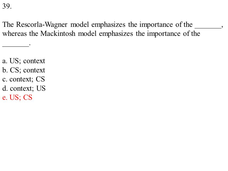 39. The Rescorla-Wagner model emphasizes the importance of the _______, whereas the Mackintosh model emphasizes the importance of the _______. a. US;