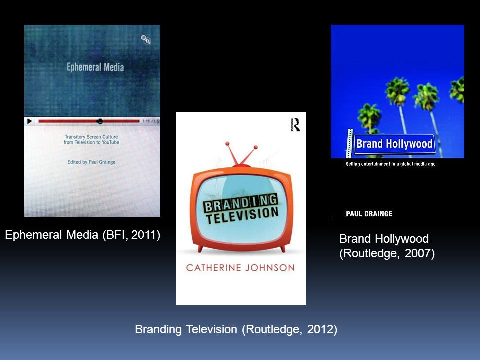 Ephemeral Media (BFI, 2011) Branding Television (Routledge, 2012) Brand Hollywood (Routledge, 2007)