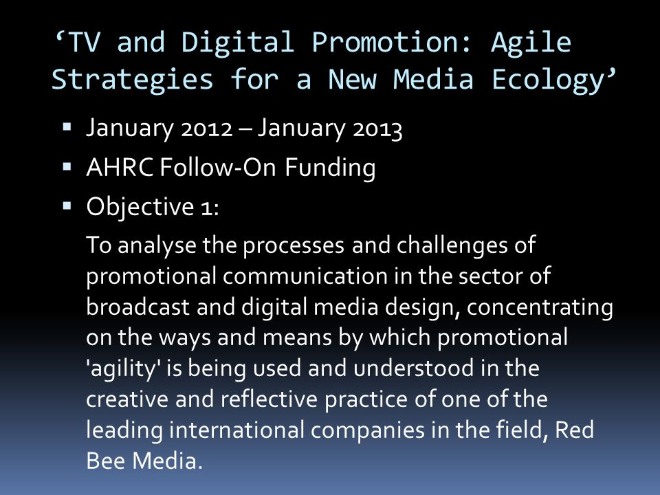 TV and Digital Promotion: Agile Strategies for a New Media Ecology January 2012 – January 2013 AHRC Follow-On Funding Objective 1: 9 months of field research with Red Bee, following key projects and undertaking 32 interviews Interviewing practitioners from other companies within the promotional screen industries Attending Promax UK, the trade conference for British broadcast promotion and marketing