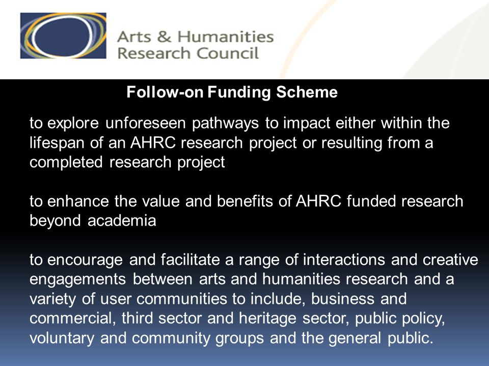 Follow-on Funding Scheme to explore unforeseen pathways to impact either within the lifespan of an AHRC research project or resulting from a completed research project to enhance the value and benefits of AHRC funded research beyond academia to encourage and facilitate a range of interactions and creative engagements between arts and humanities research and a variety of user communities to include, business and commercial, third sector and heritage sector, public policy, voluntary and community groups and the general public.