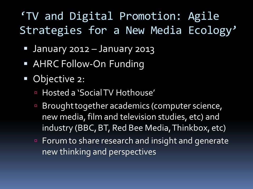 TV and Digital Promotion: Agile Strategies for a New Media Ecology January 2012 – January 2013 AHRC Follow-On Funding Objective 2: Hosted a Social TV Hothouse Brought together academics (computer science, new media, film and television studies, etc) and industry (BBC, BT, Red Bee Media, Thinkbox, etc) Forum to share research and insight and generate new thinking and perspectives