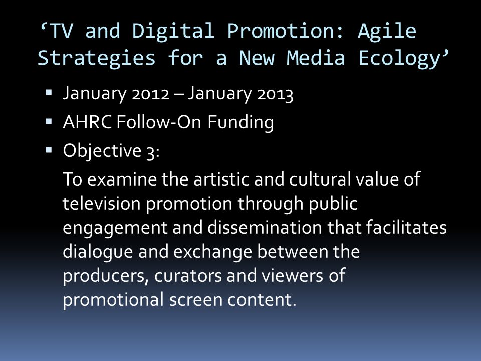 TV and Digital Promotion: Agile Strategies for a New Media Ecology January 2012 – January 2013 AHRC Follow-On Funding Objective 3: Two events at BFI Southbank on The Art of Television Promotion and Digital Design An educations masterclass for 15-25 year-olds on designing idents, combined with a competition, bringing together BFI Education and Red Bee Media